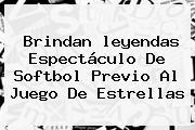 Brindan <b>leyendas</b> Espectáculo De Softbol Previo Al Juego De Estrellas
