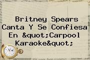 <b>Britney Spears</b> Canta Y Se Confiesa En &quot;<b>Carpool Karaoke</b>&quot;