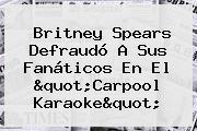 <b>Britney Spears</b> Defraudó A Sus Fanáticos En El &quot;Carpool Karaoke&quot;