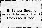 <b>Britney Spears</b> Lanza Adelanto De Su Próximo Disco