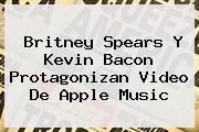 <b>Britney Spears</b> Y Kevin Bacon Protagonizan Video De Apple Music
