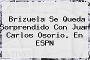 Brizuela Se Queda Sorprendido Con Juan Carlos Osorio. En <b>ESPN</b>