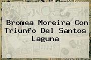Bromea Moreira Con Triunfo Del <b>Santos Laguna</b>