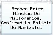 Bronca Entre Hinchas De <b>Millonarios</b>, Confirmó La Policía De Manizales