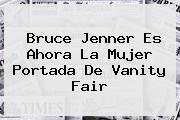 <b>Bruce Jenner</b> Es Ahora La Mujer Portada De Vanity Fair