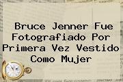 <b>Bruce Jenner</b> Fue Fotografiado Por Primera Vez Vestido Como Mujer