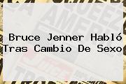 <b>Bruce Jenner</b> Habló Tras Cambio De Sexo