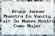 <b>Bruce Jenner</b> Muestra En Vanity Fair Su Nuevo Rostro Como Mujer