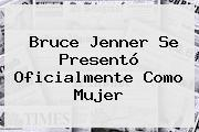<b>Bruce Jenner</b> Se Presentó Oficialmente Como Mujer