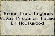 <b>Bruce Lee</b>, Leyenda Viva; Preparan Filme En Hollywood