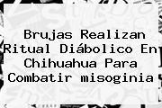 Brujas Realizan Ritual Diábolico En Chihuahua Para Combatir <b>misoginia</b>