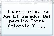 Brujo Pronosticó Que El Ganador Del <b>partido</b> Entre <b>Colombia</b> Y <b>...</b>
