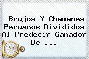 Brujos Y Chamanes Peruanos Divididos Al Predecir Ganador De ...