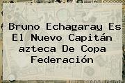 Bruno Echagaray Es El Nuevo Capitán <b>azteca</b> De Copa Federación
