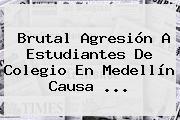 Brutal Agresión A Estudiantes De Colegio En Medellín Causa ...