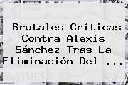 Brutales Críticas Contra Alexis Sánchez Tras La Eliminación Del ...