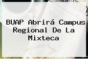 <b>BUAP</b> Abrirá Campus Regional De La Mixteca