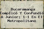 Bucaramanga Complicó Y Confundió A <b>Junior</b>: 1-1 En El Metropolitano