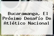 Bucaramanga, El Próximo Desafío De <b>Atlético Nacional</b>