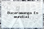 Bucaramanga Es <b>mundial</b>