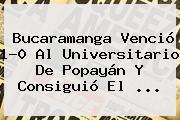 <b>Bucaramanga</b> Venció 1-0 Al Universitario De <b>Popayán</b> Y Consiguió El <b>...</b>