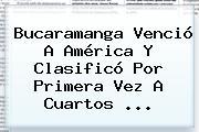 <b>Bucaramanga</b> Venció A <b>América</b> Y Clasificó Por Primera Vez A Cuartos ...