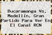 <b>Bucaramanga</b> Vs. <b>Medellín</b>, Gran Partido Para Ver En El Canal RCN