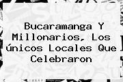 <b>Bucaramanga</b> Y Millonarios, Los únicos Locales Que Celebraron