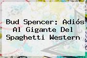 <b>Bud Spencer</b>: Adiós Al Gigante Del Spaghetti Western