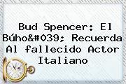 <b>Bud Spencer</b>: El Búho&#039; Recuerda Al <b>fallecido</b> Actor Italiano