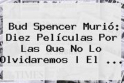 <b>Bud Spencer</b> Murió: Diez Películas Por Las Que No Lo Olvidaremos | El ...