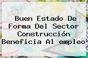 Buen Estado De Forma Del Sector Construcción Beneficia Al <b>empleo</b>