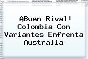 ¡Buen Rival! <b>Colombia</b> Con Variantes Enfrenta Australia
