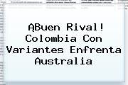 ¡Buen Rival! Colombia Con Variantes Enfrenta Australia