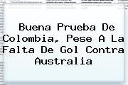 Buena Prueba De <b>Colombia</b>, Pese A La Falta De Gol Contra <b>Australia</b>