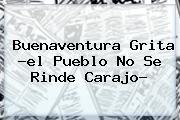 <b>Buenaventura</b> Grita ?el Pueblo No Se Rinde Carajo?