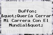 """Buffon: """"Quería Cerrar Mi Carrera Con El Mundial"""""""