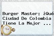 <b>Burger Master</b>: ¿Qué Ciudad De Colombia Tiene La Mejor ...
