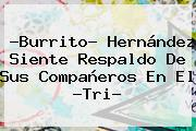 ?<b>Burrito</b>? <b>Hernández</b> Siente Respaldo De Sus Compañeros En El ?Tri?