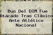 Bus Del DIM Fue Atacado Tras Clásico Ante <b>Atlético Nacional</b>