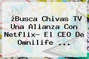¿Busca <b>Chivas TV</b> Una Alianza Con Netflix? El CEO De Omnilife ...