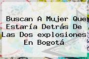 Buscan A Mujer Que Estaría Detrás De Las Dos <b>explosiones En Bogotá</b>