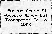 Buscan Crear El ?Google <b>Maps</b>? Del Transporte De La CDMX