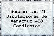 Buscan Las 21 Diputaciones De <b>Veracruz</b> 428 Candidatos