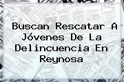 Buscan Rescatar A Jóvenes De La Delincuencia En <b>Reynosa</b>