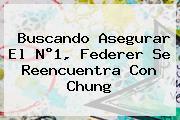 <u>Buscando Asegurar El N°1, Federer Se Reencuentra Con Chung</u>