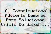 C. Constitucional Advierte Demoras Para Solucionar Crisis De Salud <b>...</b>