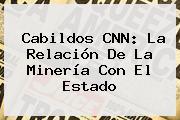 Cabildos <b>CNN</b>: La Relación De La Minería Con El Estado