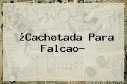 ¿Cachetada Para <b>Falcao</b>?