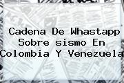 Cadena De Whastapp Sobre <b>sismo En Colombia</b> Y Venezuela